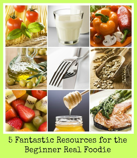 Starting a Real Food Diet: 5 Fantastic Resources for the Beginner Real Foodie