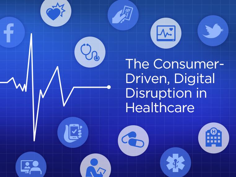 The Consumer-Driven, Digital Disruption in Healthcare