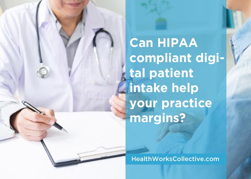 Can HIPAA compliant digital patient intake help your practice margins?
